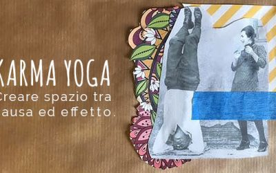 Karma Yoga: Creare spazio fra causa ed effetto